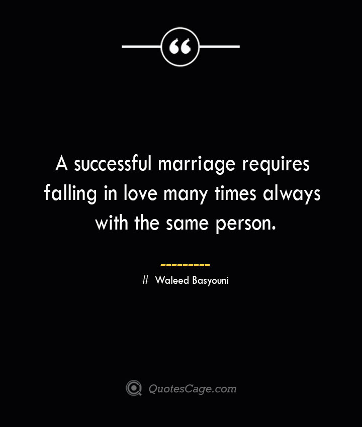 A successful marriage requires falling in love many times always with the same person. ― Waleed Basyouni