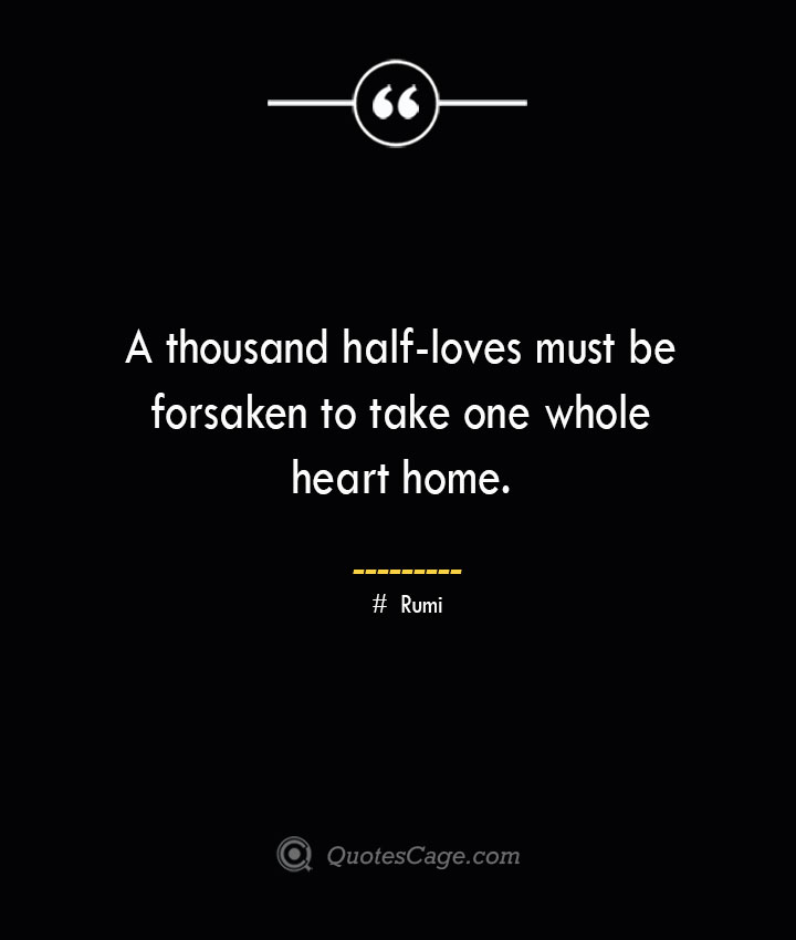 A thousand half loves must be forsaken to take one whole heart home. ― Rumi