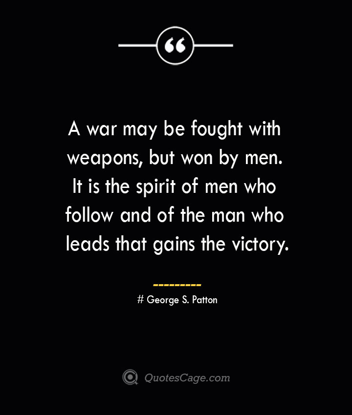 A war may be fought with weapons but won by men. It is the spirit of men who follow and of the man who leads that gains the victory.— George S. Patton