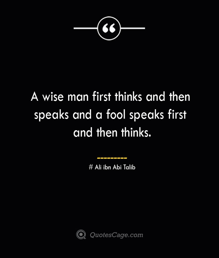 A wise man first thinks and then speaks and a fool speaks first and then thinks.— Ali ibn Abi Talib