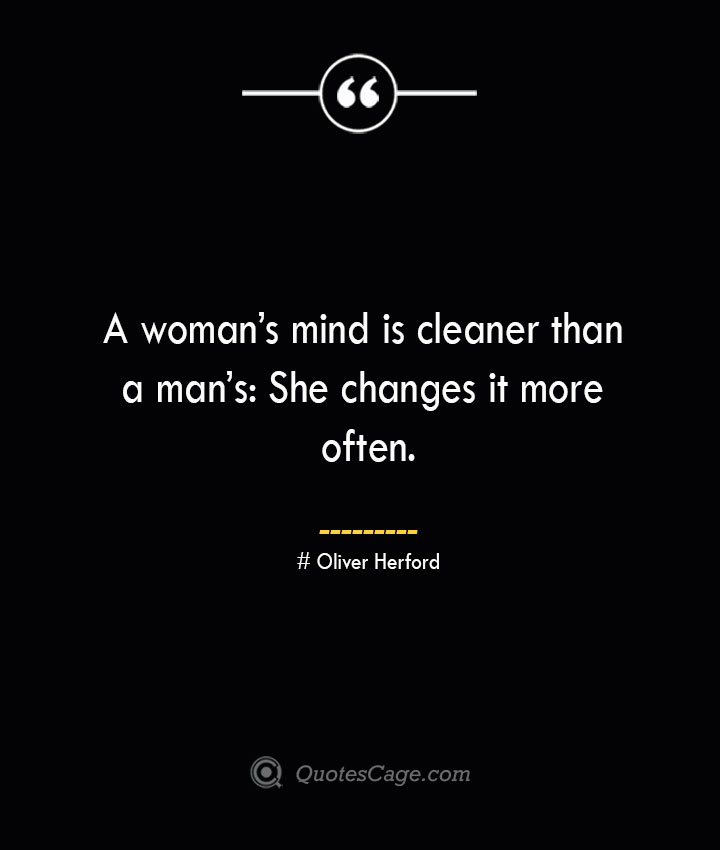 A womans mind is cleaner than a mans She changes it more often.— Oliver Herford
