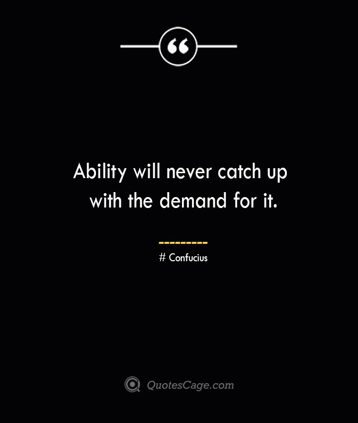 Ability will never catch up with the demand for it. — Confucius