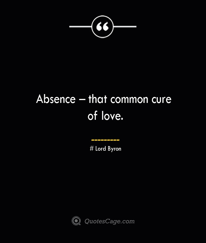 Absence – that common cure of love.— Lord Byron