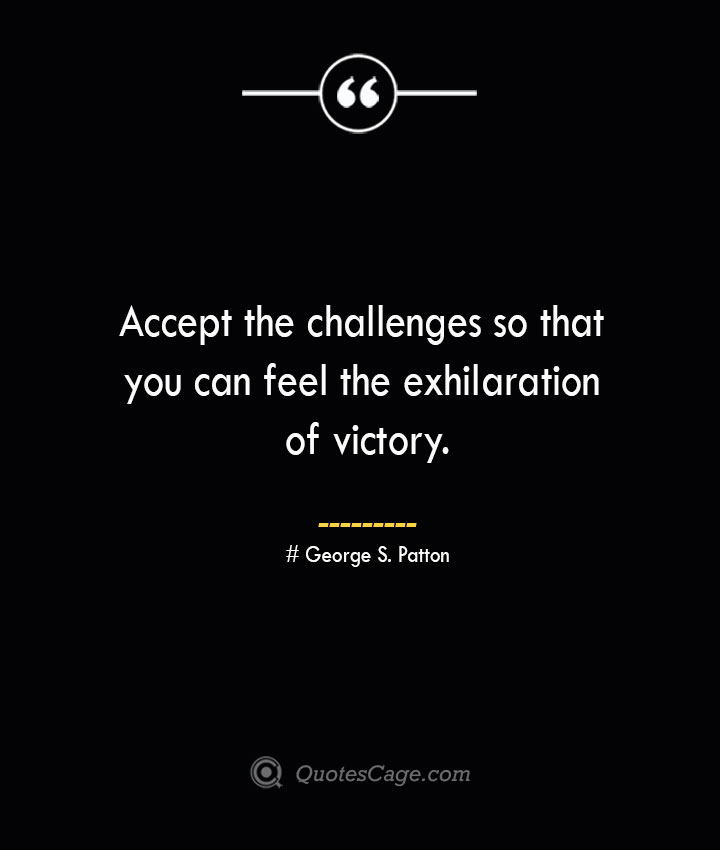 Accept the challenges so that you can feel the exhilaration of victory.— George S. Patton