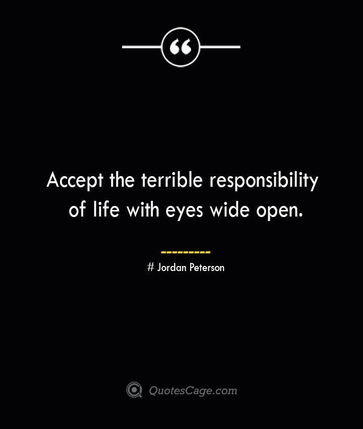 Accept the terrible responsibility of life with eyes wide open.— Jordan Peterson