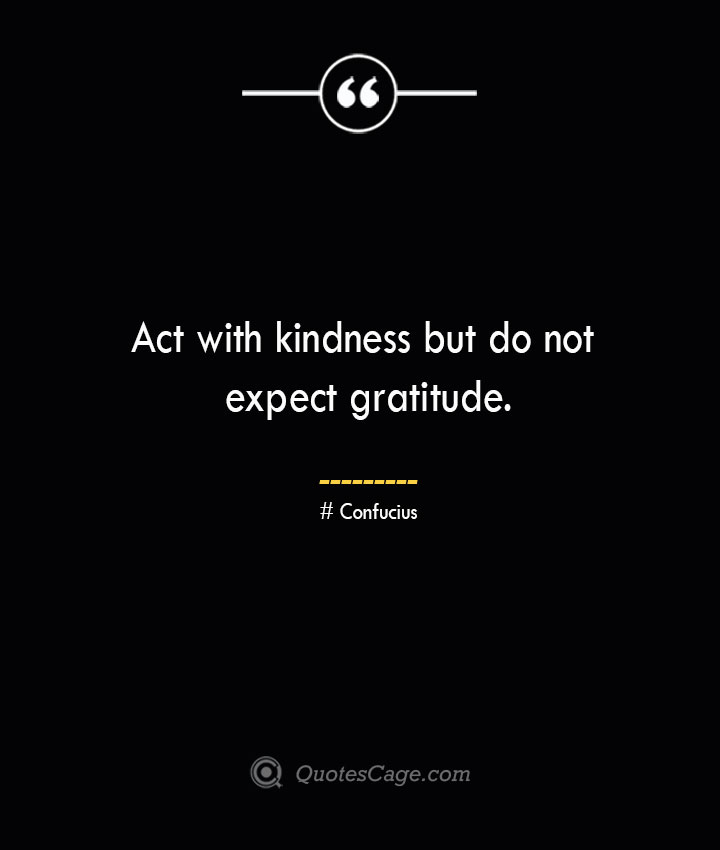 Act with kindness but do not expect gratitude.— Confucius