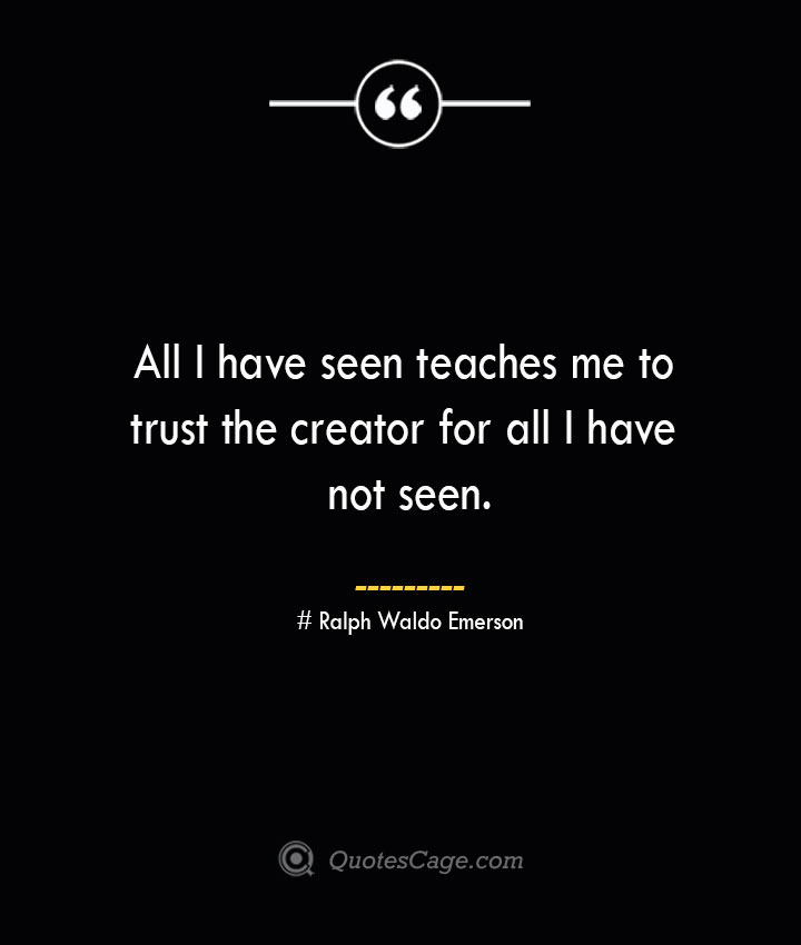 All I have seen teaches me to trust the creator for all I have not seen.— Ralph Waldo Emerson