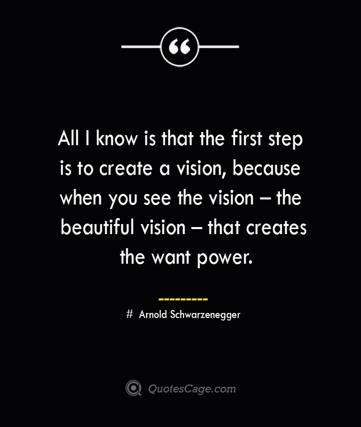 All I know is that the first step is to create a vision because when you see the vision – the beautiful vision – that creates the want power.— Arnold Schwarzenegger