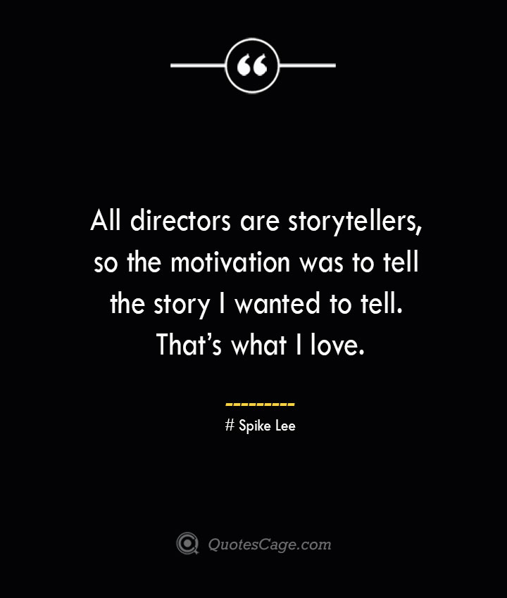 All directors are storytellers so the motivation was to tell the story I wanted to tell. Thats what I love.— Spike Lee
