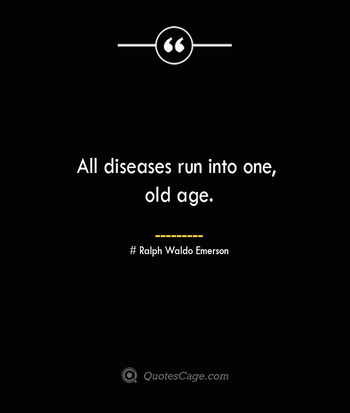 All diseases run into one old age.— Ralph Waldo Emerson