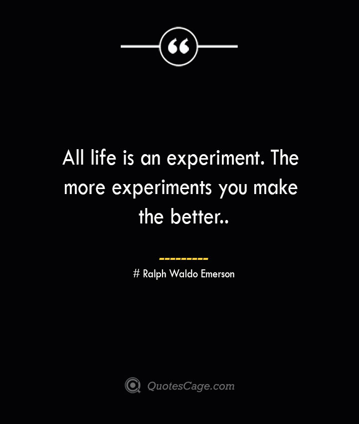 All life is an experiment. The more experiments you make the better.— Ralph Waldo Emerson