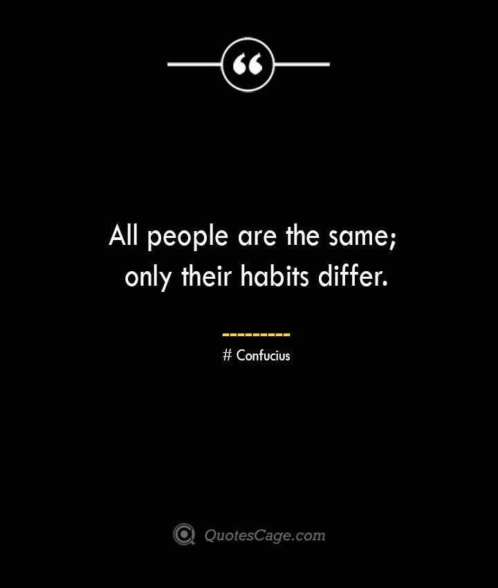 All people are the same only their habits differ.— Confucius