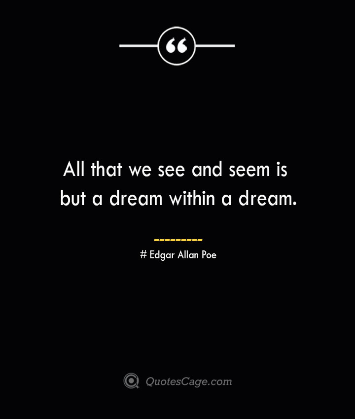 All that we see and seem is but a dream within a dream.