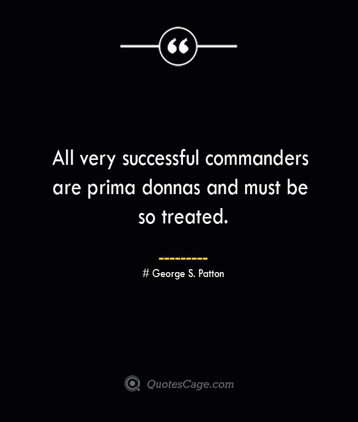 All very successful commanders are prima donnas and must be so treated.— George S. Patton