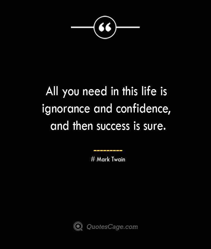 All you need in this life is ignorance and confidence and then success is sure.— Mark Twain