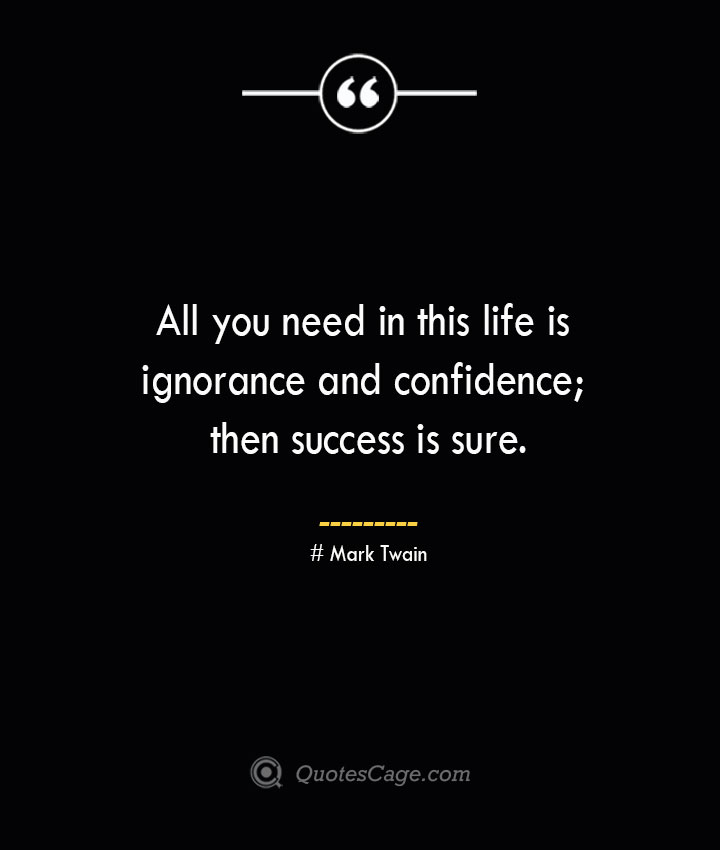 All you need in this life is ignorance and confidence then success is sure.— Mark Twain