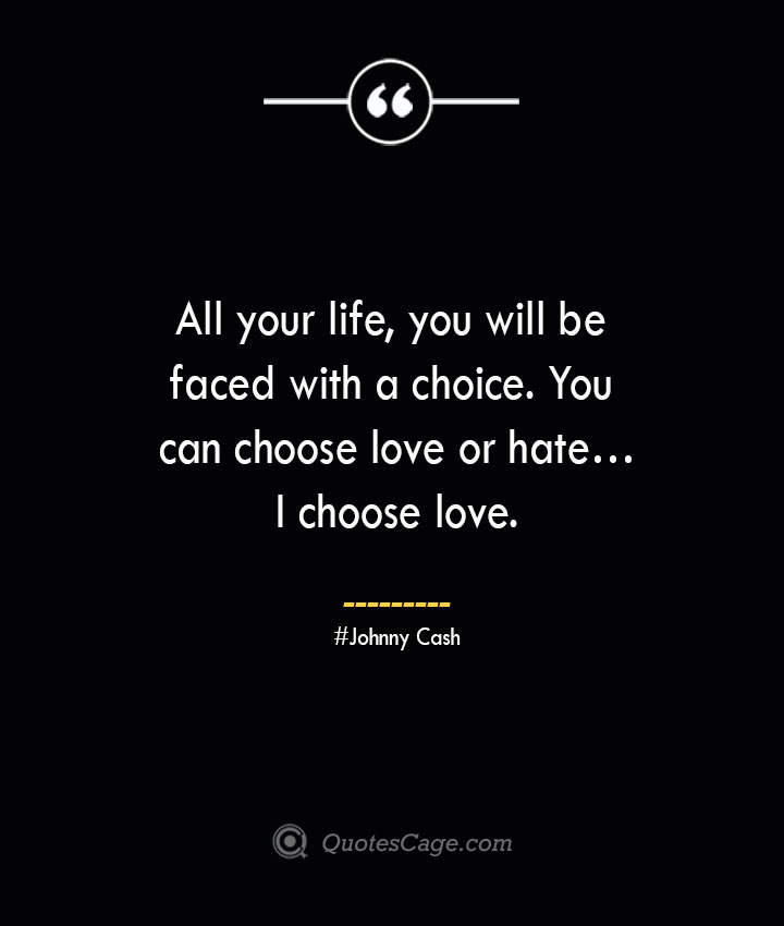 All your life you will be faced with a choice. You can choose love or hate…I choose love.— Johnny Cash