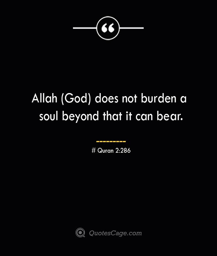 Allah God does not burden a soul beyond that it can bear.— Quran 2286