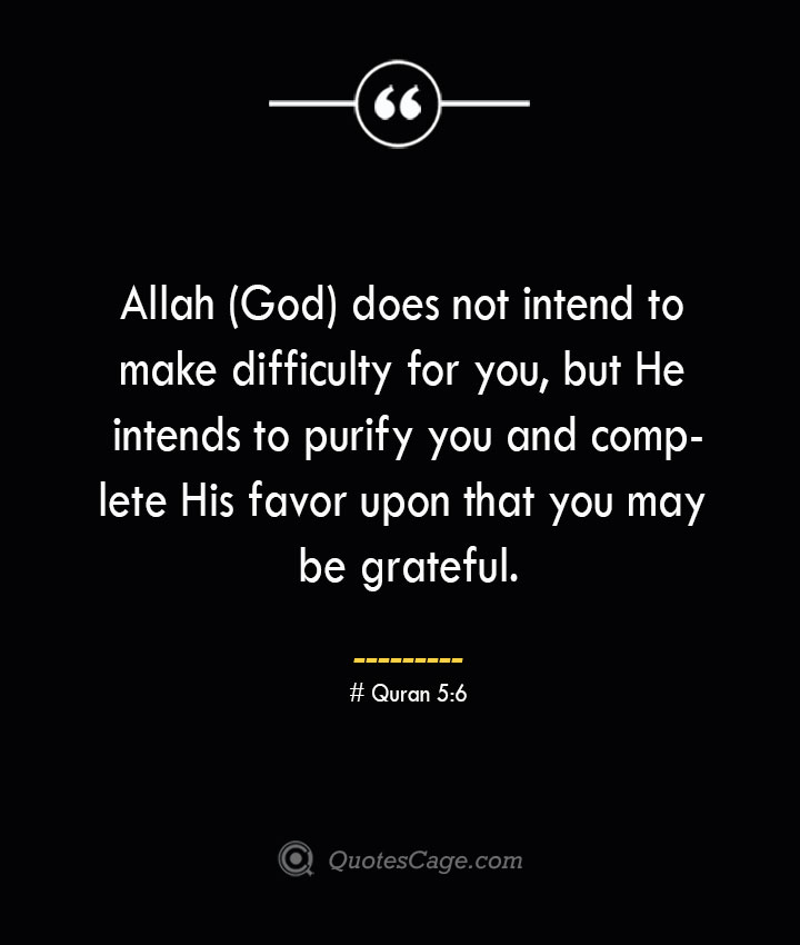Allah God does not intend to make difficulty for you but He intends to purify you and complete His favor upon that you may be grateful.— Quran 56
