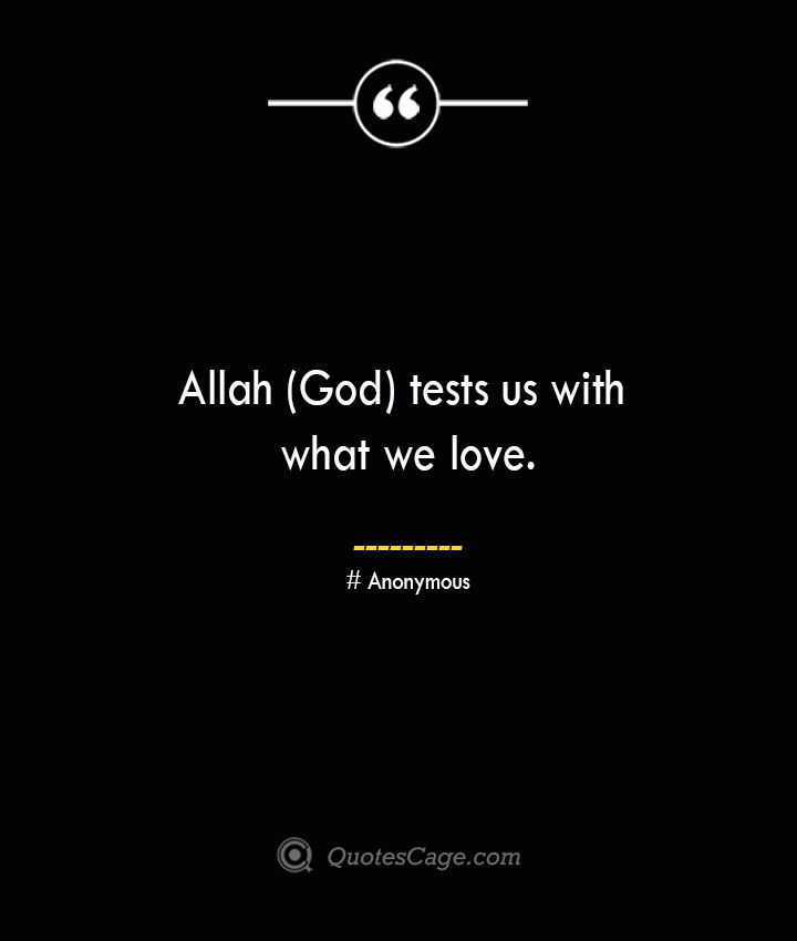 Allah God tests us with what we love.— Anonymous