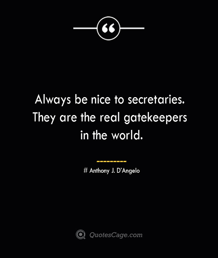 Always be nice to secretaries. They are the real gatekeepers in the world.— Anthony J. DAngelo