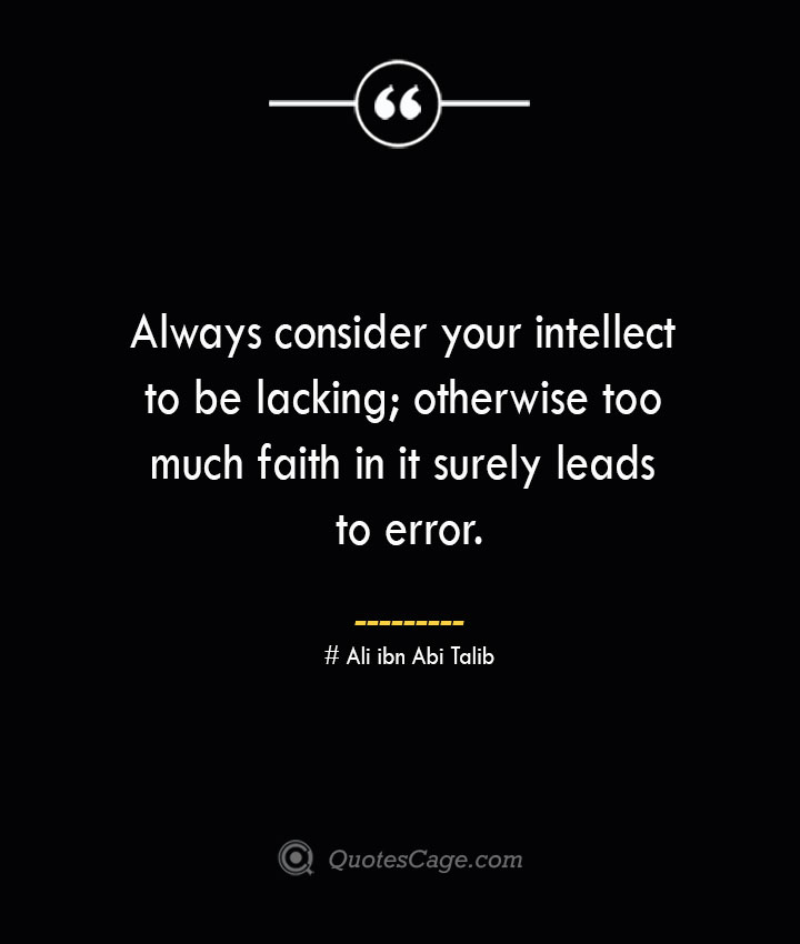 Always consider your intellect to be lacking otherwise too much faith in it surely leads to error. — Ali ibn Abi Talib