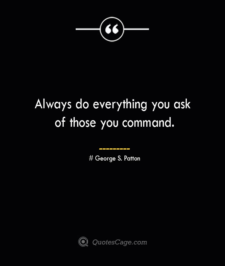 Always do everything you ask of those you command.— George S. Patton