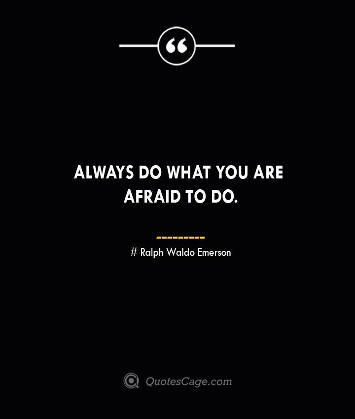 Always do what you are afraid to do. — Ralph Waldo Emerson