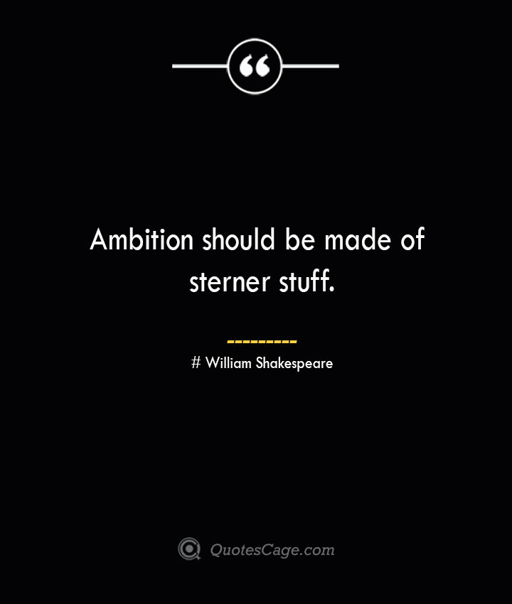 Ambition should be made of sterner stuff. William Shakespeare