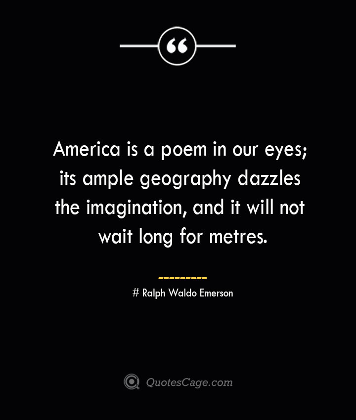America is a poem in our eyes its ample geography dazzles the imagination and it will not wait long for metres.— Ralph Waldo Emerson