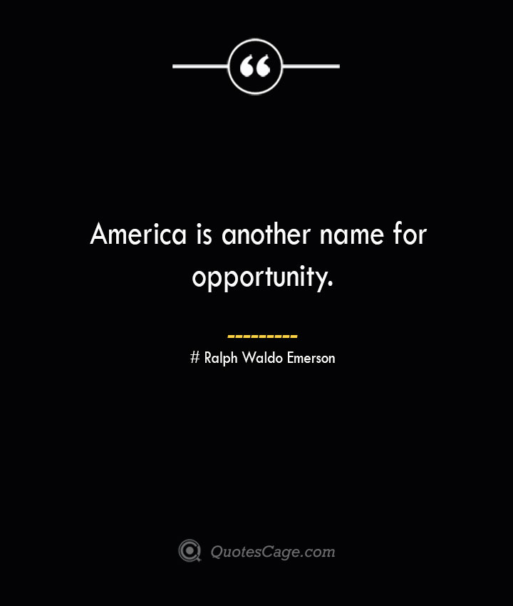 America is another name for opportunity.— Ralph Waldo Emerson