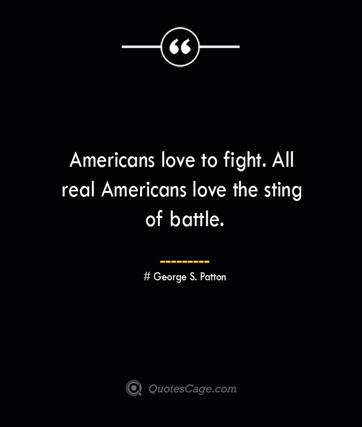Americans love to fight. All real Americans love the sting of battle.— George S. Patton