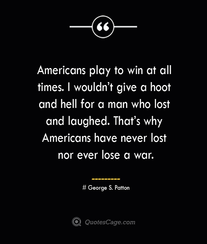 Americans play to win at all times. I wouldnt give a hoot and hell for a man who lost and laughed. Thats why Americans have never lost nor ever lose a war.— George S. Patton