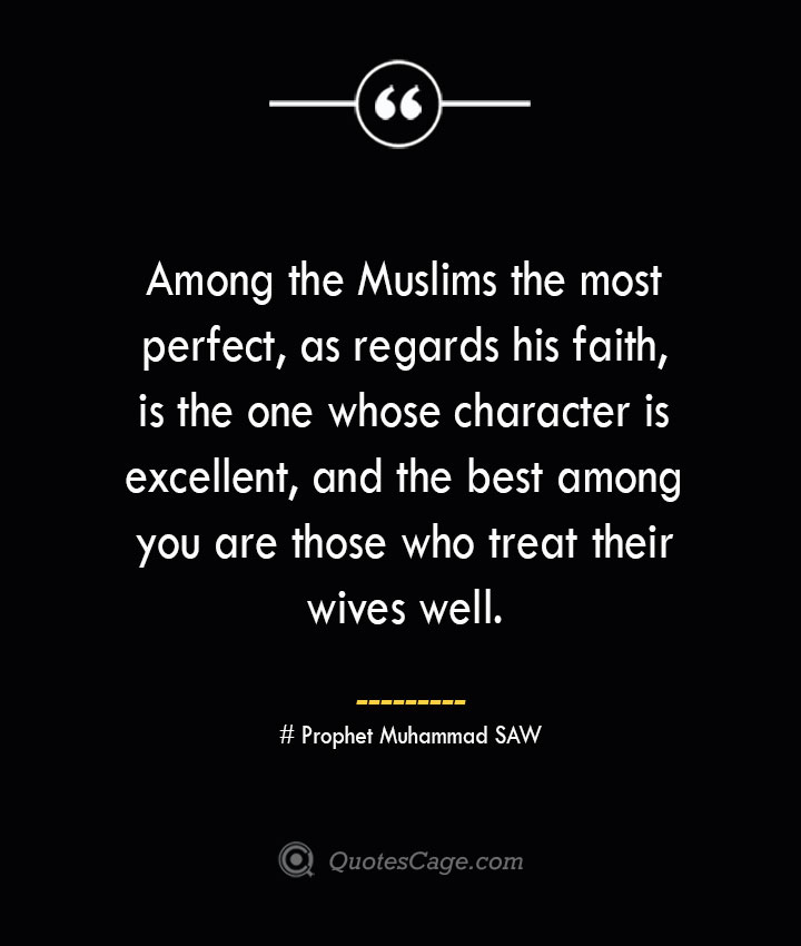 Among the Muslims the most perfect as regards his faith is the one whose character is excellent and the best among you are those who treat their wives well. — Prophet Muhammad SAW