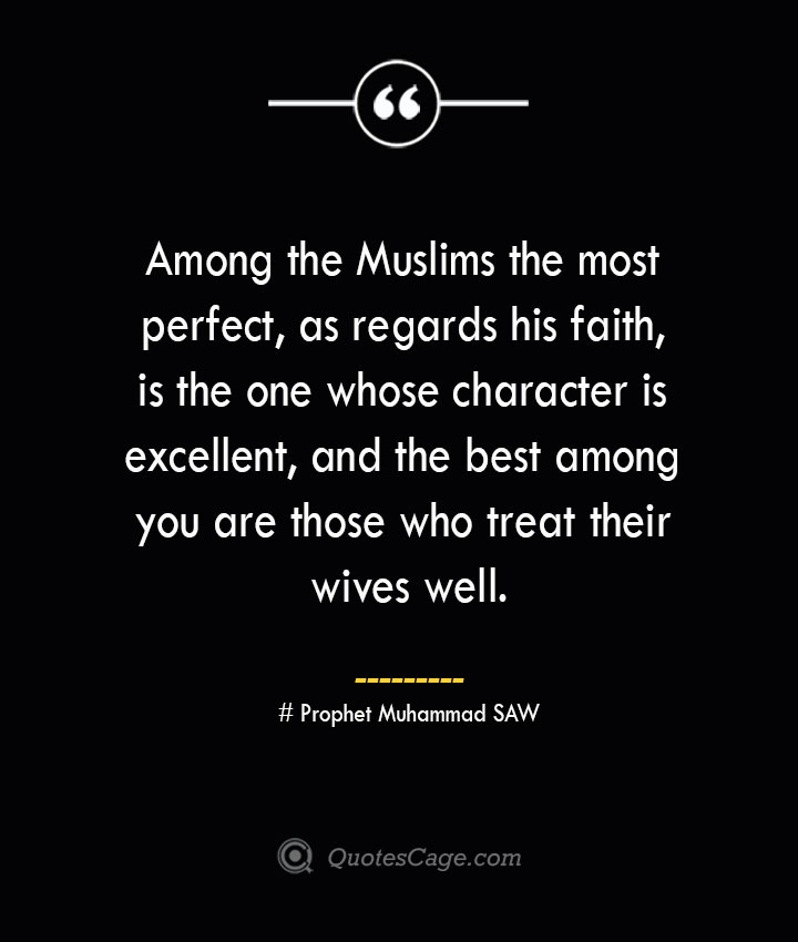 Among the Muslims the most perfect as regards his faith is the one whose character is excellent and the best among you are those who treat their wives well.. — Prophet Muhammad SAW