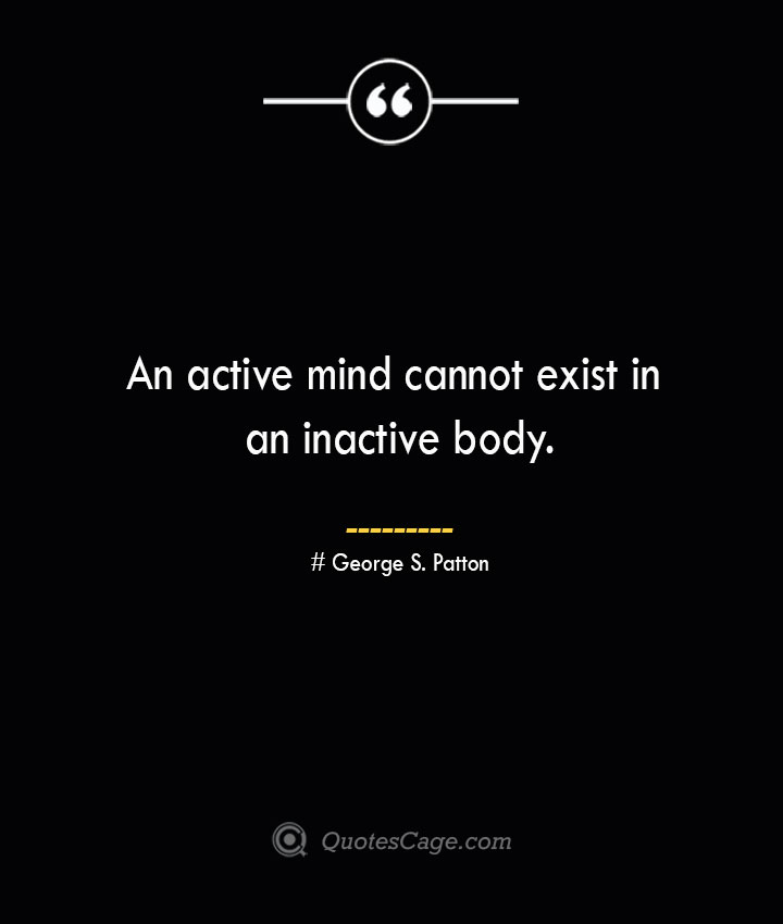 An active mind cannot exist in an inactive body.— George S. Patton