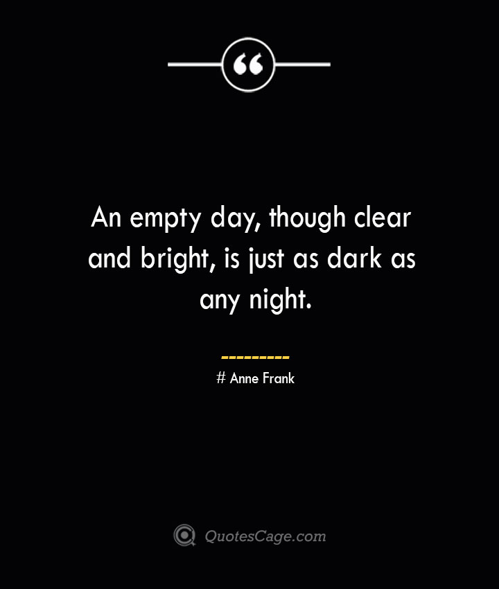 An empty day though clear and bright is just as dark as any night.— Anne Frank