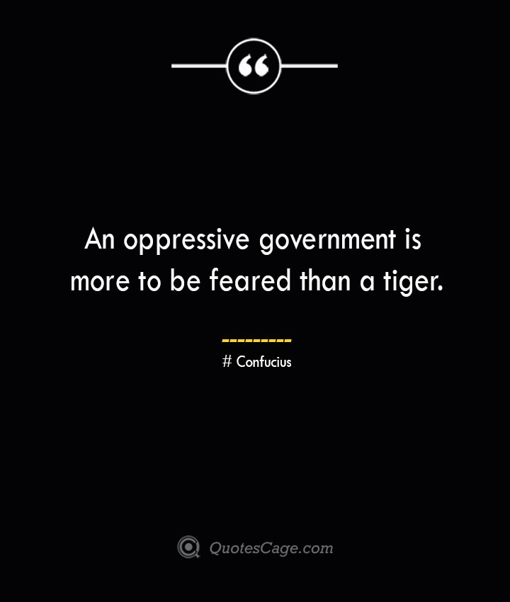 An oppressive government is more to be feared than a tiger.— Confucius