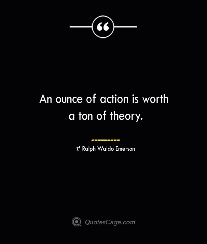 An ounce of action is worth a ton of theory.— Ralph Waldo Emerson