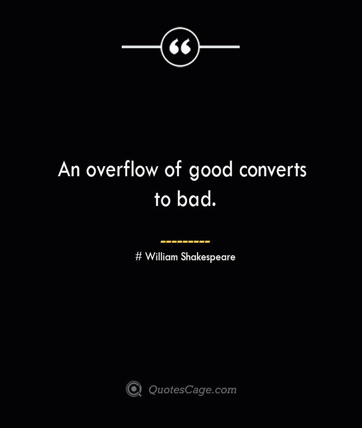 An overflow of good converts to bad. William Shakespeare