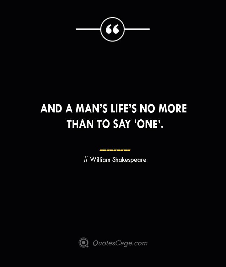 And a mans lifes no more than to say 'One.— William Shakespeare