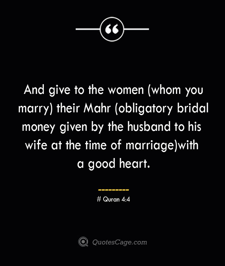 And give to the women whom you marry their Mahr obligatory bridal money given by the husband to his wife at the time of marriage with a good heart. — Quran 44