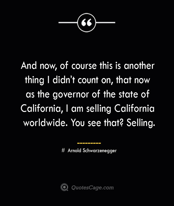 And now of course this is another thing I didnt count on that now as the governor of the state of California I am selling California worldwide. You see that Selling.— Arnold Schwarzenegger