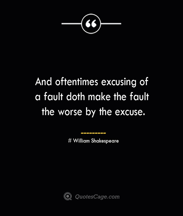 And oftentimes excusing of a fault doth make the fault the worse by the excuse. William Shakespeare 1