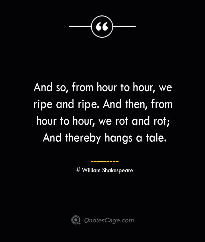 And so from hour to hour we ripe and ripe. And then from hour to hour we rot and rot And thereby hangs a tale.— William Shakespeare
