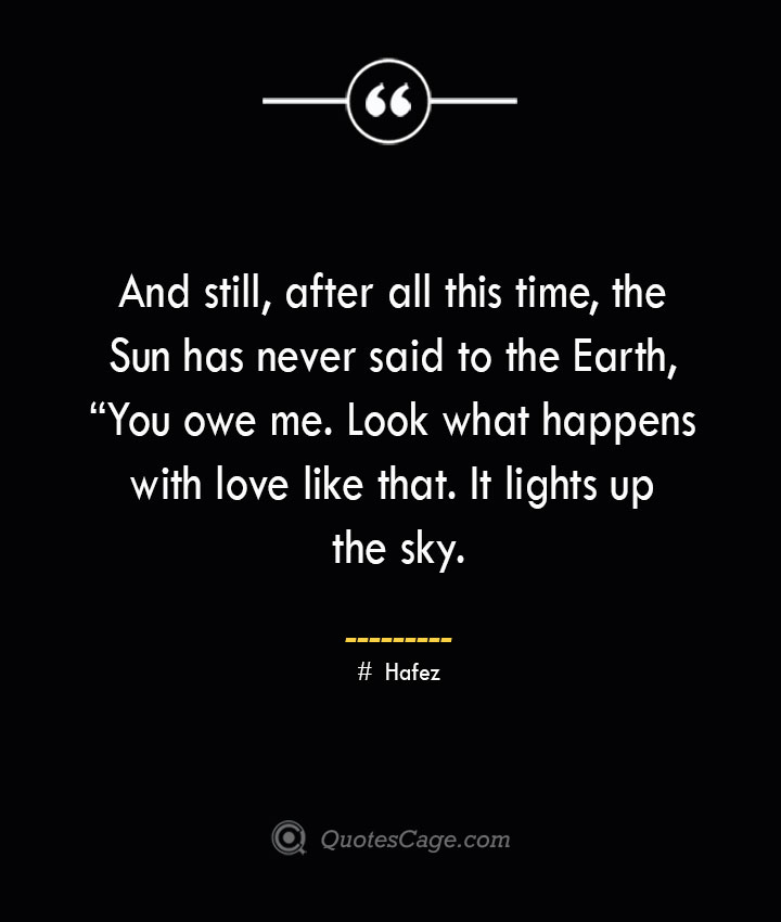And still after all this time the Sun has never said to the Earth You owe me. Look what happens with love like that. It lights up the sky. ― Hafez
