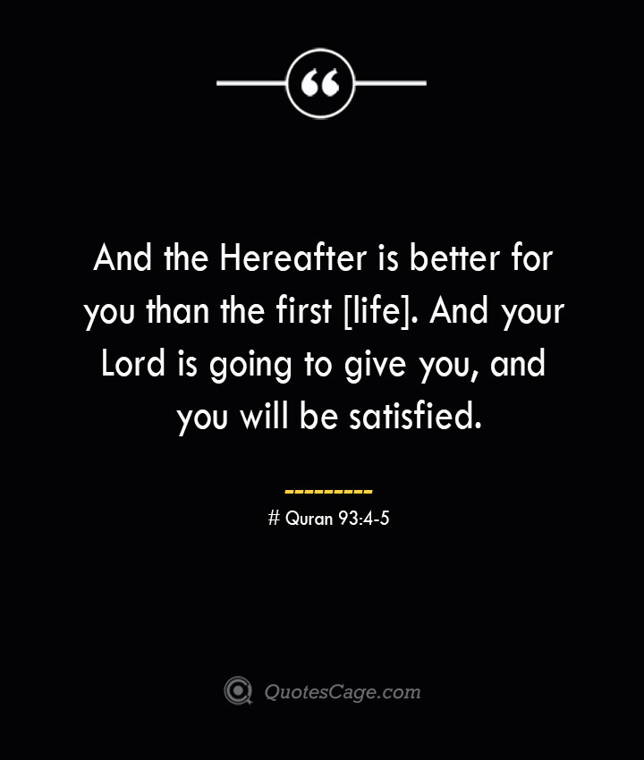 And the Hereafter is better for you than the first life. And your Lord is going to give you and you will be satisfied.— Quran 934 5