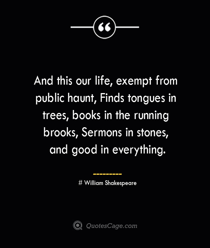 And this our life exempt from public haunt Finds tongues in trees books in the running brooks Sermons in stones and good in everything.— William Shakespeare 1