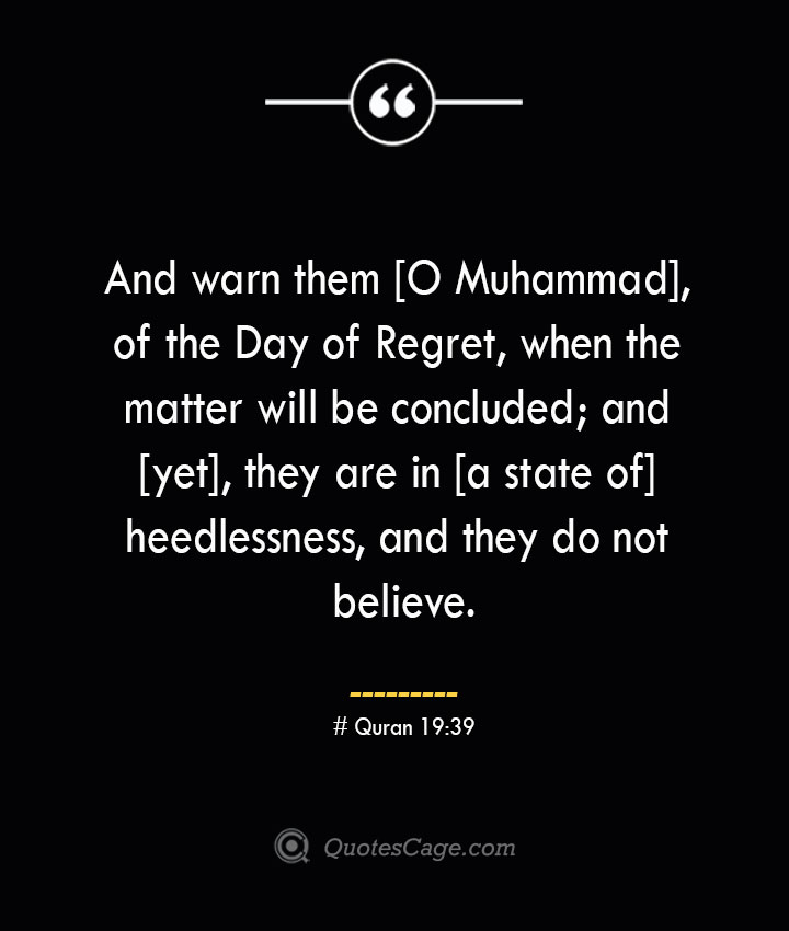 And warn them O Muhammad of the Day of Regret when the matter will be concluded and yet they are in a state of heedlessness and they do not believe.— Quran 1939