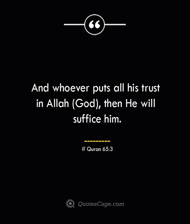 And whoever puts all his trust in Allah God then He will suffice him.— Quran 653